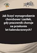 Jak liczyć wynagrodzenie chorobowe i zasiłek, gdy pracownik choruje na przełomie lat kalendarzowych? - Agnieszka Ślązak - ebook