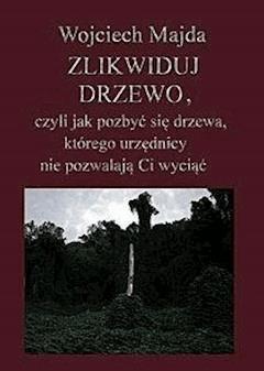 Zlikwiduj drzewo, czyli jak pozbyć się drzewa, którego urzędnicy nie pozwalają Ci wyciąć - Wojciech Majda - ebook