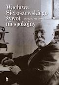 Wacława Sieroszewskiego żywot niespokojny - Andrzej Sieroszewski - ebook
