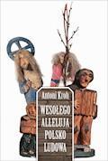 Wesołego Alleluja Polsko Ludowa, czyli o pogmatwanych dziejach chłopskiej kultury plastycznej na ziemiach polskich - Antoni Kroh - ebook