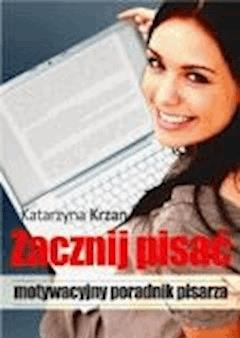 Zacznij pisać. Motywacyjny poradnik pisarza  - Katarzyna Krzan - ebook