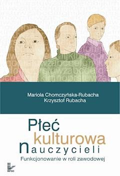 Płeć kulturowa nauczycieli - Mariola Chomczyńska-Rubacha, Krzysztof Rubacha - ebook