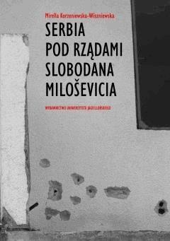 Serbia pod rządami Slobodana Milosevica. Serbska polityka wobec rozpadu Jugosławii w latach dziewięćdziesiątych XX wieku - Dr Mirella Korzeniewska-Wiszniewska - ebook