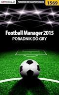 """Football Manager 2015 - poradnik do gry - Amadeusz """"ElMundo"""" Cyganek - ebook"""