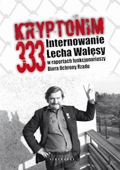 Kryptonim 333. Internowanie Lecha Wałęsy w raportach funkcjonariuszy Biura Ochrony Rządu - Tomasz Kozłowski, Grzegorz Majchrzak - ebook