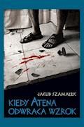 Kiedy Atena odwraca wzrok - Jakub Szamałek - ebook