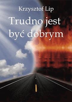 Trudno jest być dobrym - Krzysztof Lip - ebook