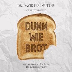 Dumm wie Brot: Wie Weizen schleichend ihr Gehirn zerstört - Doktor David Perlmutter - Hörbüch