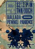 Ballada o pewnej panience. Wszystkie najważniejsze opowiadania - Szczepan Twardoch - ebook