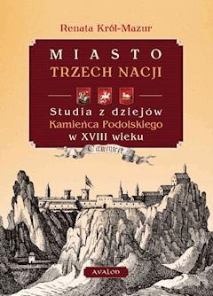 Miasto trzech nacji. Studia z dziejów Kamieńca Podolskiego w XVIII w. - Renata Król-Mazur - ebook
