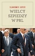 Wielcy szpiedzy w PRL - Sławomir Koper - ebook