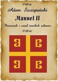 Manuel II. Przeciwnik i wasal tureckich sułtanów - Adam Szczepański - ebook