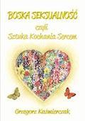 Boska seksualność czyli Sztuka Kochania Sercem - Grzegorz Kaźmierczak - ebook