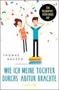 Wie ich meine Tochter durchs Abitur brachte - Thomas Kausch - E-Book