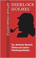 Sherlock Holmes - Der sterbende Sherlock Holmes und andere Detektivgeschichten - Arthur Conan Doyle - E-Book