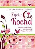 Życie Cię kocha. 7 duchowych wskazówek, które uzdrowią Twoją codzienność - Louise Hay, Robert Holden - ebook