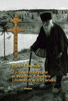 Życie monastyczne w Wielkim Księstwie Litewskim w XVI wieku. - Piotr Chomik - ebook