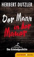 Der Mann in der Mauer. Eine Kriminalgeschichte - Herbert Dutzler - E-Book