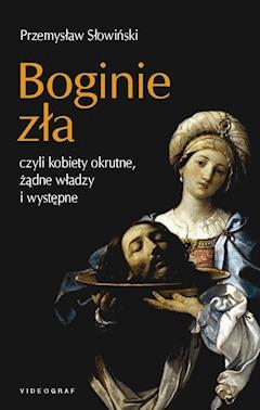 Boginie zła, czyli kobiety okrutne, żądne władzy i występne - Przemysław Słowiński - ebook