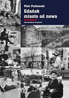 Gdańsk - miasto od nowa. Kształtowanie społeczeństwa i warunki bytowe w latach 1945–1970 - Piotr Perkowski - ebook
