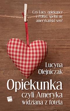 Opiekunka, czyli Ameryka widziana z fotela - Lucyna Olejniczak - ebook