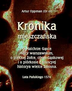 Kronika mieszczańska. O Malchrze Gąsce rajcy warszawskim, o pięknej Zofce, córze Gąskowej... - Artur Oppman - ebook