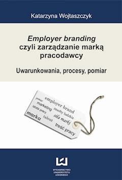 Employer branding czyli zarządzanie marką pracodawcy. Uwarunkowania, procesy, pomiar - Katarzyna Wojtaszczyk - ebook