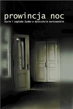Prowincja Noc. Życie i zagłada Żydów w dystrykcie warszawskim. - prof. Jan Grabowski, Prof. Barbara Engelking - ebook