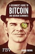 A Beginners Guide to BITCOIN AND AUSTRIAN ECONOMICS - Aaron Koenig - E-Book