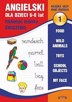 Angielski dla dzieci 1. Pierwsze słówka. Ćwiczenia. 6-8 lat. Food. Wild animals. Toys. School objects. My face - Joanna Bednarska - ebook
