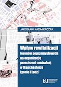 Wpływ rewitalizacji terenów poprzemysłowych na organizację przestrzeni centralnej w Manchesterze, Lyonie i Łodzi - Jarosław Kazimierczak - ebook