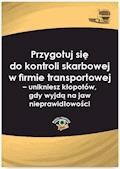Przygotuj się do kontroli skarbowej w firmie transportowej – unikniesz kłopotów, gdy wyjdą na jaw nieprawidłowości - Katarzyna Czajkowska-Matosiuk - ebook