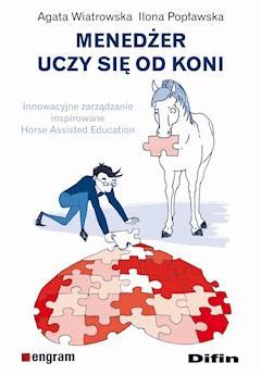 Menedżer uczy się od koni. Innowacyjne zarządzanie inspirowane Horse Assisted Education - Agata Wiatrowska, Ilona Popławska - ebook