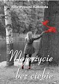 Moje życie bez ciebie - Anna Wysocka‑Kalkowska - ebook
