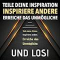TEILE DEINE VISION! INSPIRIERE ANDERE! ERREICHE DAS UNMÖGLICHE! UND LOS! - Patrick Lynen - Hörbüch
