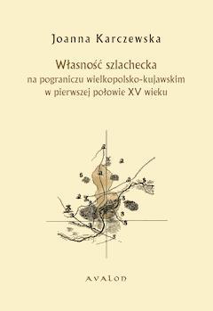 Własność szlachecka na pograniczu wielkopolsko-kujawskim w pierwszej połowie XV wieku - Joanna Karczewska - ebook