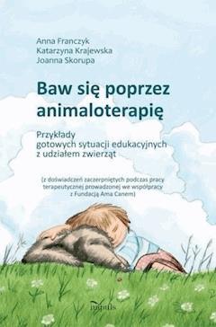 Baw się poprzez animaloterapię - Anna Franczyk, Katarzyna Krajewska, Joanna Skorupa - ebook