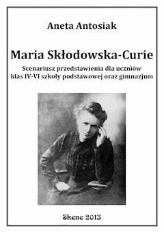Maria Skłodowska-Curie. Scenariusz przedstawienia dla uczniów klas IV-VI szkoły podstawowej oraz gimnazjum - Aneta Antosiak - ebook