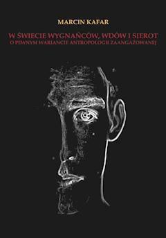 W świecie wygnańców, wdów i sierot. O pewnym wariancie antropologii zaangażowanej - Marcin Kafar - ebook