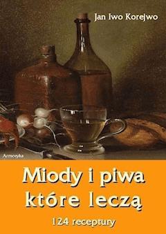 Miody i piwa, które leczą. 124 receptury - Jan Iwo Korejwo - ebook