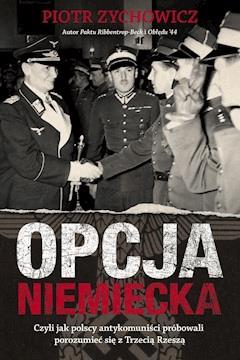 Opcja niemiecka. Czyli jak polscy antykomuniści próbowali porozumieć się z Trzecią Rzeszą - Piotr Zychowicz - ebook