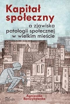 Kapitał społeczny a zjawiska patologii społecznej w wielkim mieście - Agnieszka Barczykowska - ebook