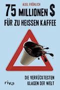 75 Millionen $ für zu heißen Kaffee - Axel Fröhlich - E-Book