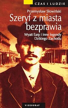 Szeryf z miasta bezprawia. Wyatt Earp i inne legendy Dzikiego Zachodu - Przemysław Słowiński - ebook
