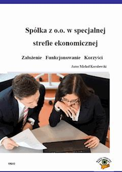 Spółka z o.o. w specjalnej strefie ekonomicznej  Założenie   Funkcjonowanie   Korzyści - Michał Koralewski - ebook
