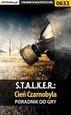 "S.T.A.L.K.E.R.: Cień Czarnobyla - poradnik do gry - Jacek ""Stranger"" Hałas - ebook"