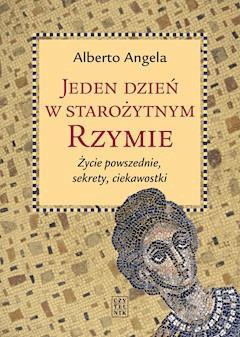 Jeden dzień w starożytnym Rzymie. Życie powszednie, sekrety, ciekawostki - Alberto Angela - ebook