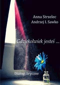 Gdziekolwiek jesteś... Dialogi liryczne - Anna Strzelec, Andrzej I. Sawko - ebook