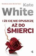I że Cię nie opuszczę aż do śmierci - Kate White - ebook