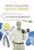 Dziarski Dziadek. Mój sposób na długowieczność - Antoni Huczyński - ebook